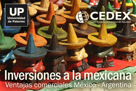 Universidad de Palermo. CEDEX (Centro de Estudios para el Desarrollo Exportador). Seminario: Inversiones a la mexicana. Ventajas comerciales México - Argentina.